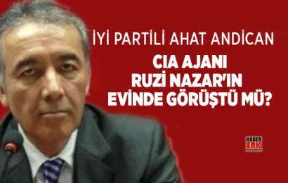 İYİ Partili Ahat Andican CIA Ajanı Ruzi Nazar'ın Evinde Görüştü Mü…?
