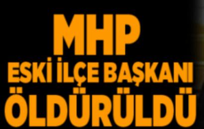 MHP Eski İlçe Başkanı Öldürüldü…!